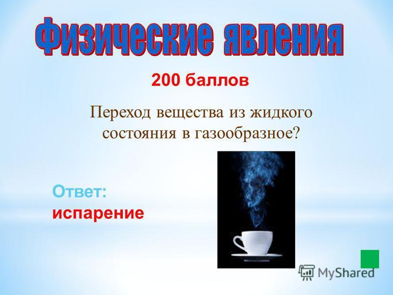 200 баллов Переход вещества из жидкого состояния в газообразное? Ответ: испарение