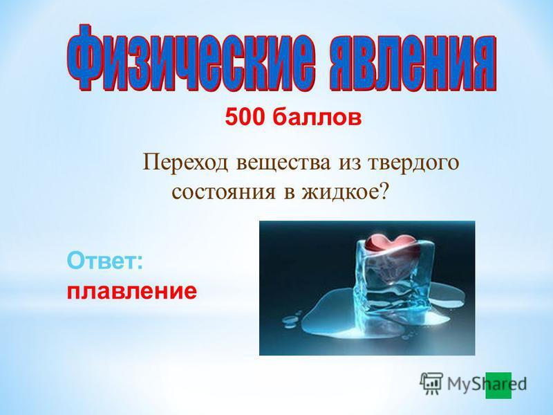 500 баллов Переход вещества из твердого состояния в жидкое? Ответ: плавление