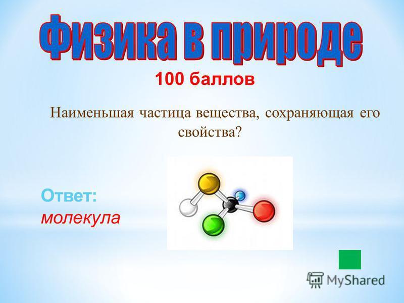 100 баллов Наименьшая частица вещества, сохраняющая его свойства? Ответ: молекула