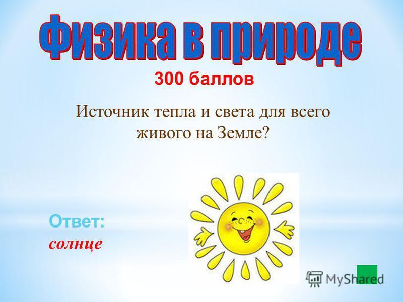 300 баллов Источник тепла и света для всего живого на Земле? Ответ: солнце