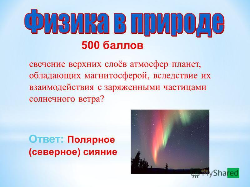 500 баллов свечение верхних слоёв атмосфер планет, обладающих магнитосферой, вследствие их взаимодействия с заряженными частицами солнечного ветра? Ответ: Полярное (северное) сияние