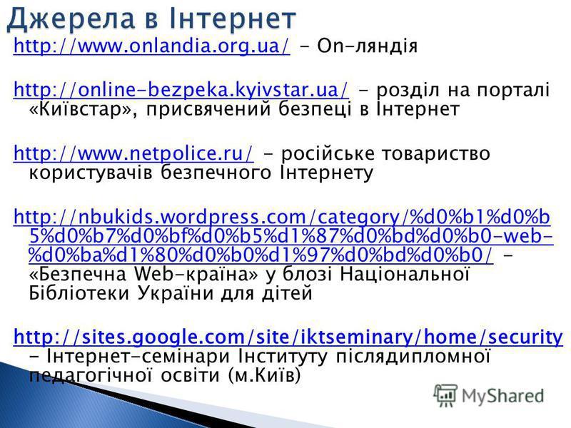 http://www.onlandia.org.ua/http://www.onlandia.org.ua/ - On-ляндія http://online-bezpeka.kyivstar.ua/http://online-bezpeka.kyivstar.ua/ - розділ на порталі «Київстар», присвячений безпеці в Інтернет http://www.netpolice.ru/http://www.netpolice.ru/ -