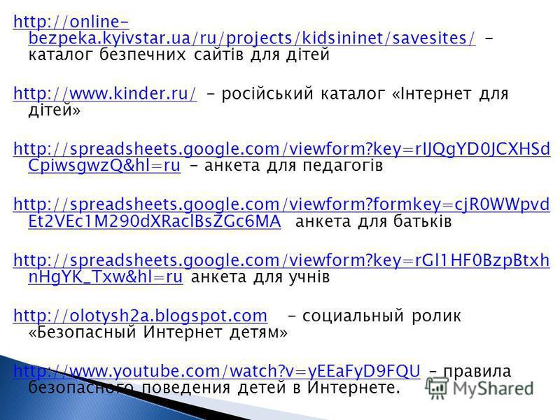 http://online- bezpeka.kyivstar.ua/ru/projects/kidsininet/savesites/http://online- bezpeka.kyivstar.ua/ru/projects/kidsininet/savesites/ - каталог безпечних сайтів для дітей http://www.kinder.ru/http://www.kinder.ru/ - російський каталог «Інтернет дл