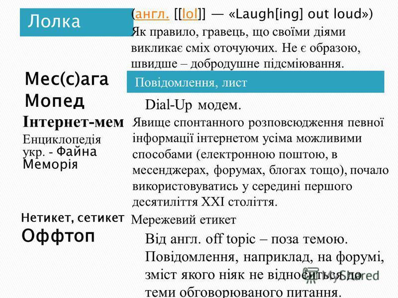 Лолка Повідомлення, лист (англ. [[lol]] «Laugh[ing] out loud») Як правило, гравець, що своїми діями викликає сміх оточуючих. Не є образою, швидше – добродушне підсміювання.англ.lol Мережевий етикет Від англ. off topic – поза темою. Повідомлення, напр