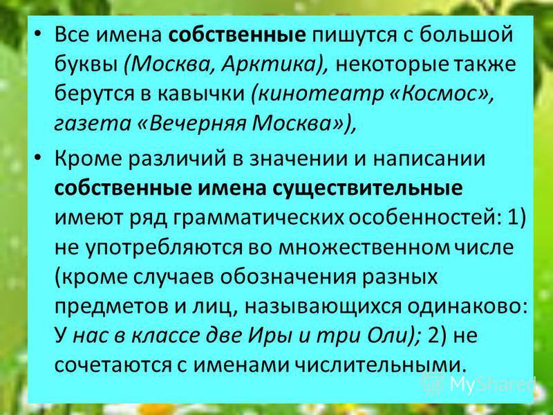 Все имена собственные пишутся с большой буквы (Москва, Арктика), некоторые также берутся в кавычки (кинотеатр «Космос», газета «Вечерняя Москва»), Кроме различий в значении и написании собственные имена существительные имеют ряд грамматических особе