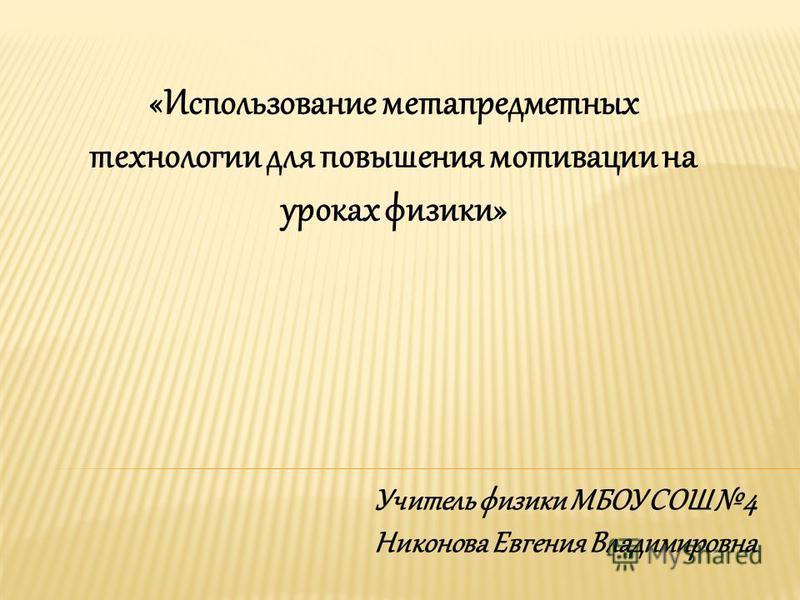 «Использование метапредметных технологии для повышения мотивации на уроках физики» Учитель физики МБОУ СОШ 4 Никонова Евгения Владимировна