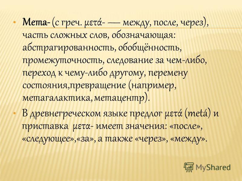Мета- (с греч. μετά- между, после, через), часть сложных слов, обозначающая: абстрагированность, обобщённость, промежуточность, следование за чем-либо, переход к чему-либо другому, перемену состояния,превращение (например, метагалактика, метацентр).