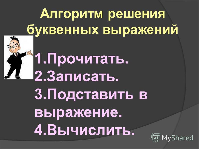 Алгоритм решения буквенных выражений 1.Прочитать. 2.Записать. 3. Подставить в выражение. 4.Вычислить.