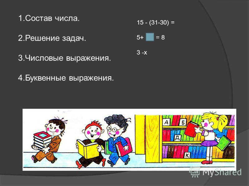 1. Состав числа. 2. Решение задач. 3. Числовые выражения. 4. Буквенные выражения. 15 - (31-30) = 5+ = 8 3 -x