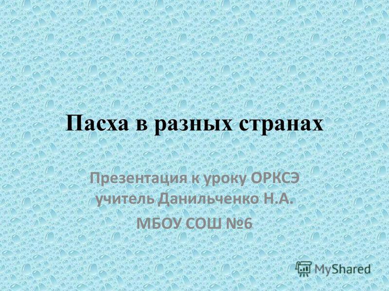 Пасха в разных странах Презентация к уроку ОРКСЭ учитель Данильченко Н.А. МБОУ СОШ 6
