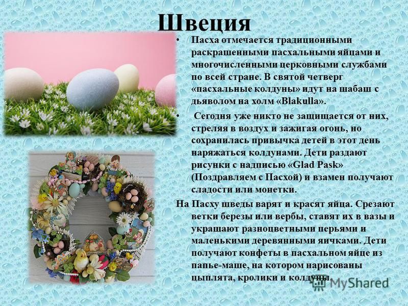 Швеция Пасха отмечается традиционными раскрашенными пасхальными яйцами и многочисленными церковными службами по всей стране. В святой четверг «пасхальные колдуны» идут на шабаш с дьяволом на холм «Blakulla». Сегодня уже никто не защищается от них, ст