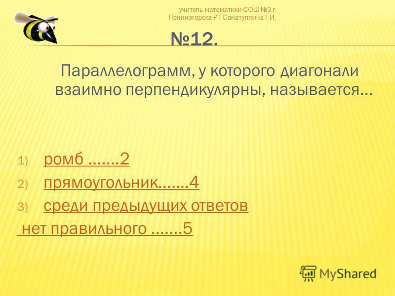 учитель математики СОШ 3 г. Лениногорска РТ Санатуллина Г.И, 12. Параллелограмм, у которого диагонали взаимно перпендикулярны, называется… 1) ромб.......2 ромб.......2 2) прямоугольник.......4 прямоугольник.......4 3) среди предыдущих ответов среди п