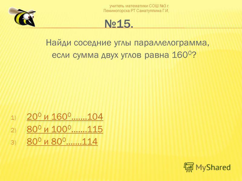 учитель математики СОШ 3 г. Лениногорска РТ Санатуллина Г.И, 15. Найди соседние углы параллелограмма, если сумма двух углов равна 160 0 ? 1) 20 0 и 160 0.......104 20 0 и 160 0.......104 2) 80 0 и 100 0.......115 80 0 и 100 0.......115 3) 80 0 и 80 0
