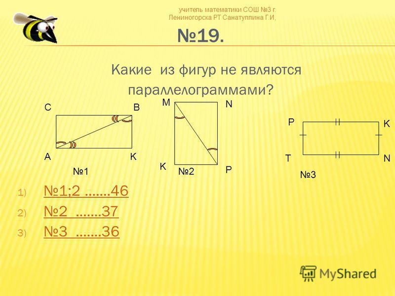 учитель математики СОШ 3 г. Лениногорска РТ Санатуллина Г.И, 19. Какие из фигур не являются параллелограммами? 1) 1;2.......46 1;2.......46 2)2.......37 2.......37 3) 3.......36 3.......36 СB AK M N P K N K T P 12 3