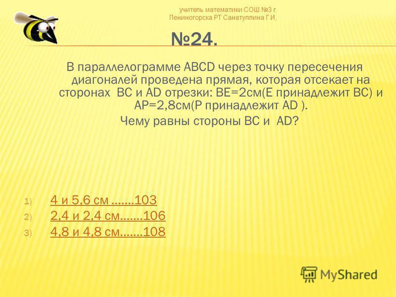 учитель математики СОШ 3 г. Лениногорска РТ Санатуллина Г.И, 24. В параллелограмме ABCD через точку пересечения диагоналей проведена прямая, которая отсекает на сторонах BC и AD отрезки: BE=2 см(E принадлежит BC) и AP=2,8 см(P принадлежит AD ). Чему