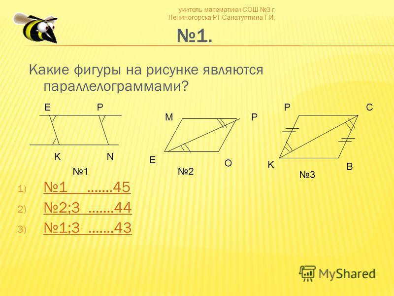 учитель математики СОШ 3 г. Лениногорска РТ Санатуллина Г.И, 1. Какие фигуры на рисунке являются параллелограммами? 1) 1.......45 1.......45 2) 2;3.......44 2;3.......44 3) 1;3.......43 1;3.......43 EP KN MP O E B C K P 12 3