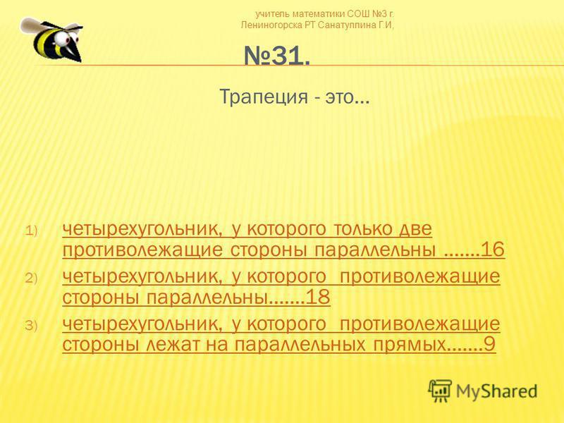 учитель математики СОШ 3 г. Лениногорска РТ Санатуллина Г.И, 31. Трапеция - это… 1) четырехугольник, у которого только две противолежащие стороны параллельны.......16 четырехугольник, у которого только две противолежащие стороны параллельны.......16