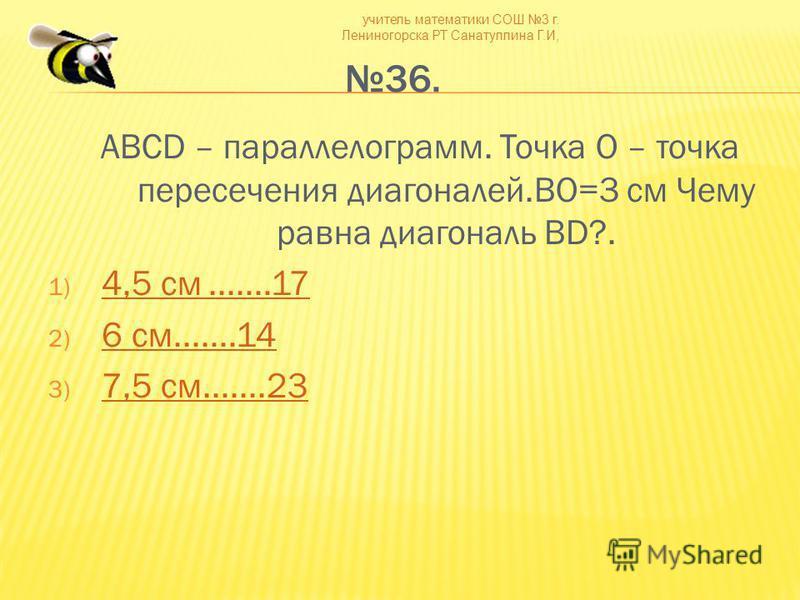 учитель математики СОШ 3 г. Лениногорска РТ Санатуллина Г.И, 36. ABCD – параллелограмм. Точка О – точка пересечения диагоналей.BO=3 см Чему равна диагональ BD?. 1) 4,5 см.......17 4,5 см.......17 2) 6 см.......14 6 см.......14 3) 7,5 см.......23 7,5