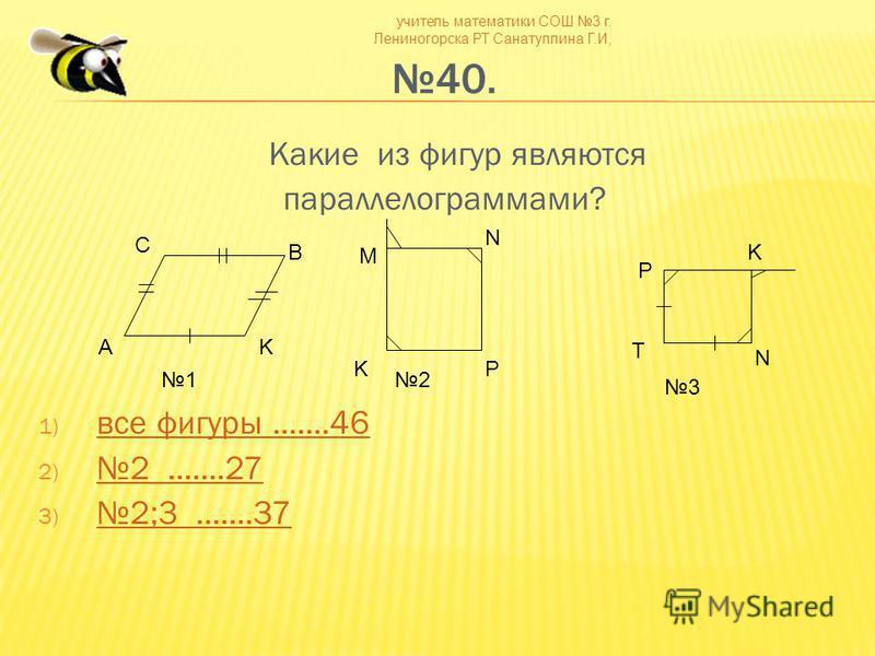 учитель математики СОШ 3 г. Лениногорска РТ Санатуллина Г.И, 40. Какие из фигур являются параллелограммами? 1) все фигуры.......46 все фигуры.......46 2)2.......27 2.......27 3) 2;3.......37 2;3.......37 С B AK M N PK N K T P 12 3