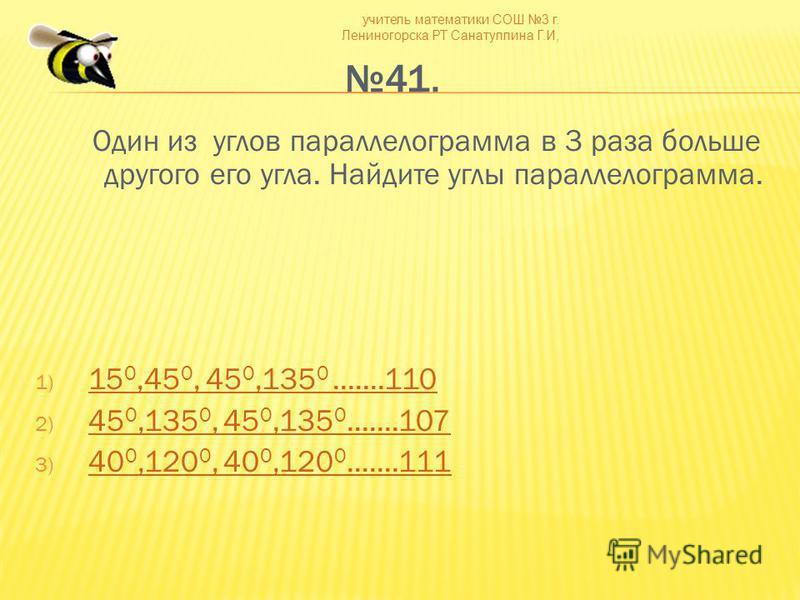 учитель математики СОШ 3 г. Лениногорска РТ Санатуллина Г.И, 41. Один из углов параллелограмма в 3 раза больше другого его угла. Найдите углы параллелограмма. 1) 15 0,45 0, 45 0,135 0.......110 15 0,45 0, 45 0,135 0.......110 2) 45 0,135 0, 45 0,135
