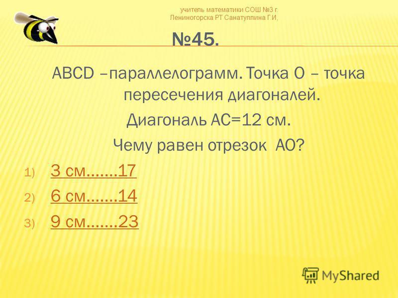 учитель математики СОШ 3 г. Лениногорска РТ Санатуллина Г.И, 45. ABCD –параллелограмм. Точка О – точка пересечения диагоналей. Диагональ AС=12 см. Чему равен отрезок AO? 1) 3 см.......17 3 см.......17 2) 6 см.......14 6 см.......14 3) 9 см.......23 9