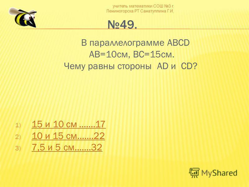 учитель математики СОШ 3 г. Лениногорска РТ Санатуллина Г.И, 49. В параллелограмме ABCD AB=10 см, BC=15 см. Чему равны стороны AD и CD? 1) 15 и 10 см.......17 15 и 10 см.......17 2) 10 и 15 см.......22 10 и 15 см.......22 3) 7,5 и 5 см.......32 7,5 и