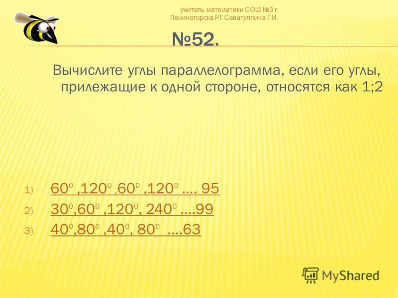 учитель математики СОШ 3 г. Лениногорска РТ Санатуллина Г.И, 52. Вычислите углы параллелограмма, если его углы, прилежащие к одной стороне, относятся как 1;2 1) 60 0,120 0, 60 0,120 0 …. 95 60 0,120 0, 60 0,120 0 …. 95 2) 30 0,60 0,120 0, 240 0 ….99