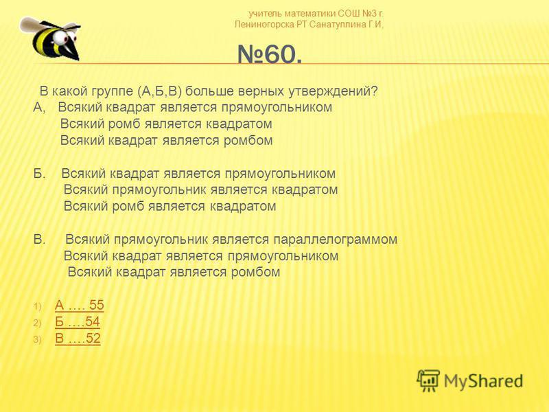 учитель математики СОШ 3 г. Лениногорска РТ Санатуллина Г.И, 60. В какой группе (А,Б,В) больше верных утверждений? А, Всякий квадрат является прямоугольником Всякий ромб является квадратом Всякий квадрат является ромбом Б. Всякий квадрат является пря