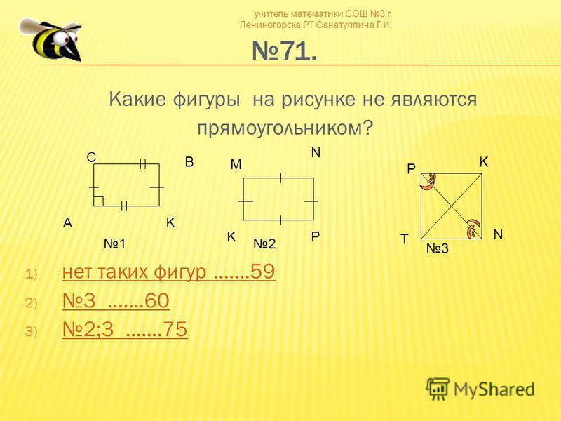 учитель математики СОШ 3 г. Лениногорска РТ Санатуллина Г.И, 71. Какие фигуры на рисунке не являются прямоугольником? 1) нет таких фигур.......59 нет таких фигур.......59 2)3.......60 3.......60 3) 2;3.......75 2;3.......75 С B AK M N PK N K T P 12 3