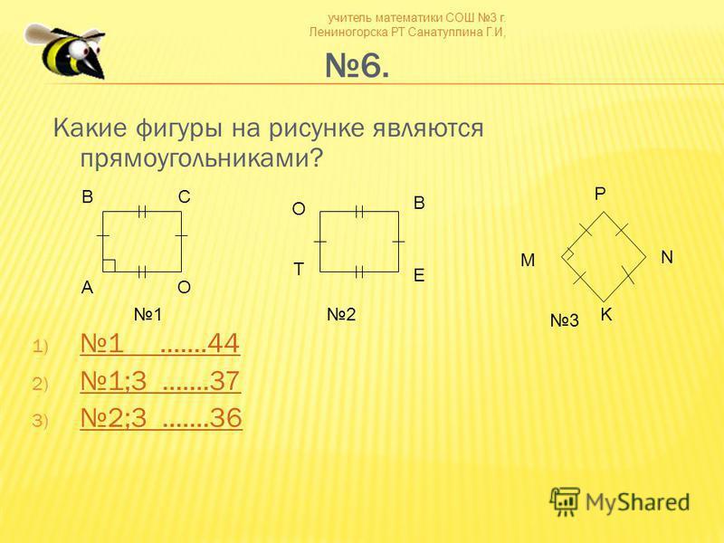 учитель математики СОШ 3 г. Лениногорска РТ Санатуллина Г.И, 6. Какие фигуры на рисунке являются прямоугольниками? 1) 1.......44 1.......44 2)1;3.......37 1;3.......37 3)2;3.......36 2;3.......36 BC AO O B E T K N M P 12 3