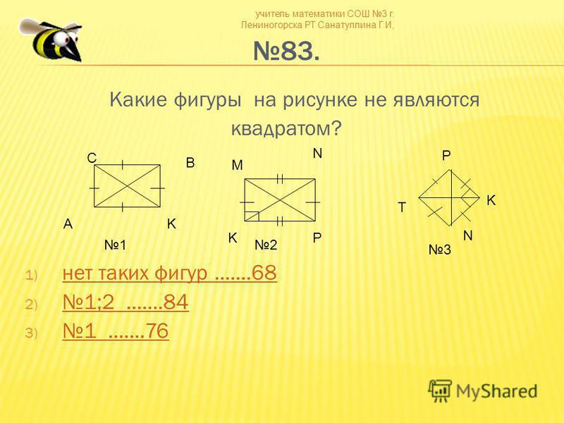 учитель математики СОШ 3 г. Лениногорска РТ Санатуллина Г.И, 83. Какие фигуры на рисунке не являются квадратом? 1) нет таких фигур.......68 нет таких фигур.......68 2)1;2.......84 1;2.......84 3) 1.......76 1.......76 С B AK M N PK N K T P 12 3