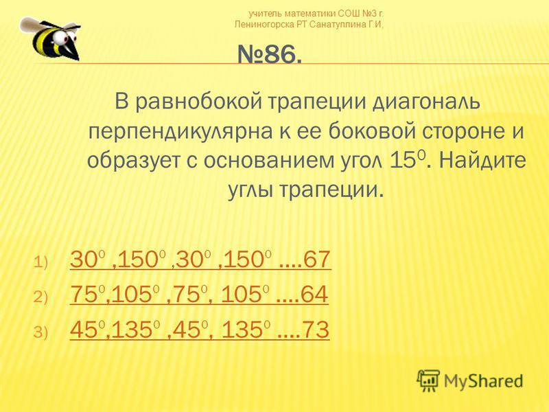 учитель математики СОШ 3 г. Лениногорска РТ Санатуллина Г.И, 86. В равнобокой трапеции диагональ перпендикулярна к ее боковой стороне и образует с основанием угол 15 0. Найдите углы трапеции. 1) 30 0,150 0, 30 0,150 0 ….67 30 0,150 0, 30 0,150 0 ….67