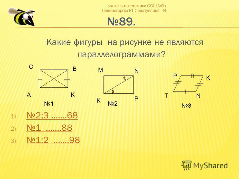 учитель математики СОШ 3 г. Лениногорска РТ Санатуллина Г.И, 89. Какие фигуры на рисунке не являются параллелограммами? 1) 2;3.......68 2;3.......68 2)1.......88 1.......88 3) 1;2.......98 1;2.......98 С B AK M N P K N K T P 12 3