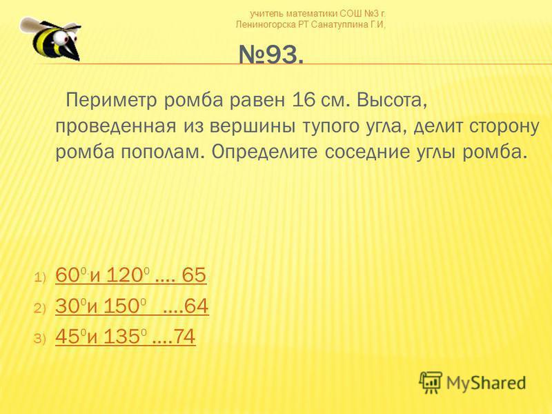 учитель математики СОШ 3 г. Лениногорска РТ Санатуллина Г.И, 93. Периметр ромба равен 16 см. Высота, проведенная из вершины тупого угла, делит сторону ромба пополам. Определите соседние углы ромба. 1) 60 0. и 120 0 …. 65 60 0. и 120 0 …. 65 2) 30 0 и
