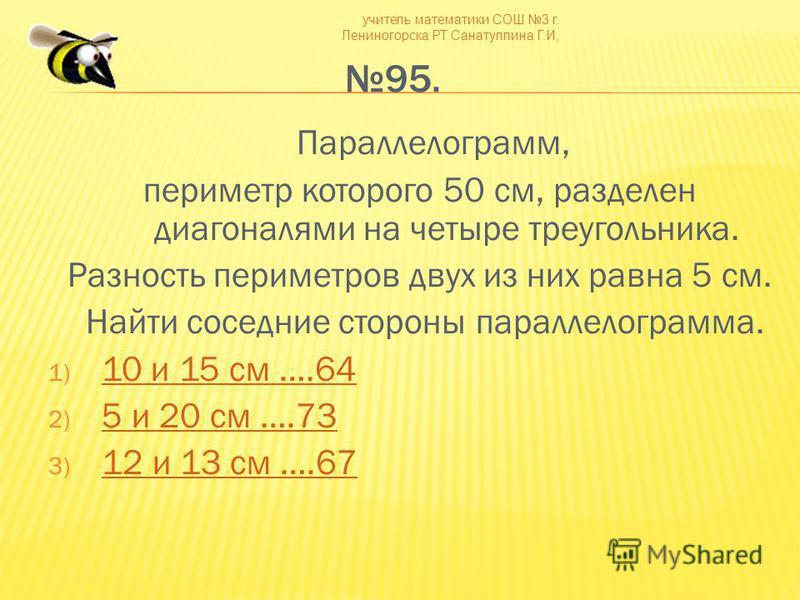 учитель математики СОШ 3 г. Лениногорска РТ Санатуллина Г.И, 95. Параллелограмм, периметр которого 50 см, разделен диагоналями на четыре треугольника. Разность периметров двух из них равна 5 см. Найти соседние стороны параллелограмма. 1) 10 и 15 см …