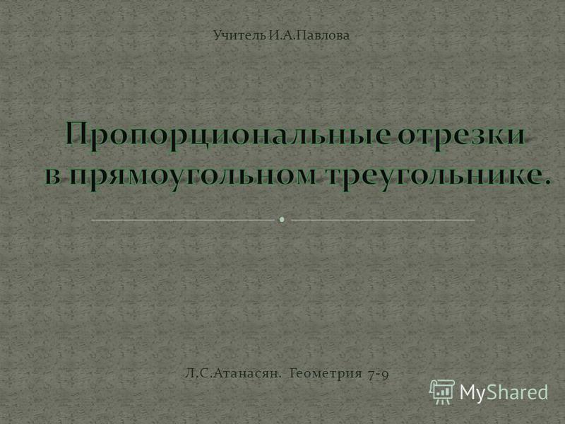 Учитель И.А.Павлова Л.С.Атанасян. Геометрия 7-9
