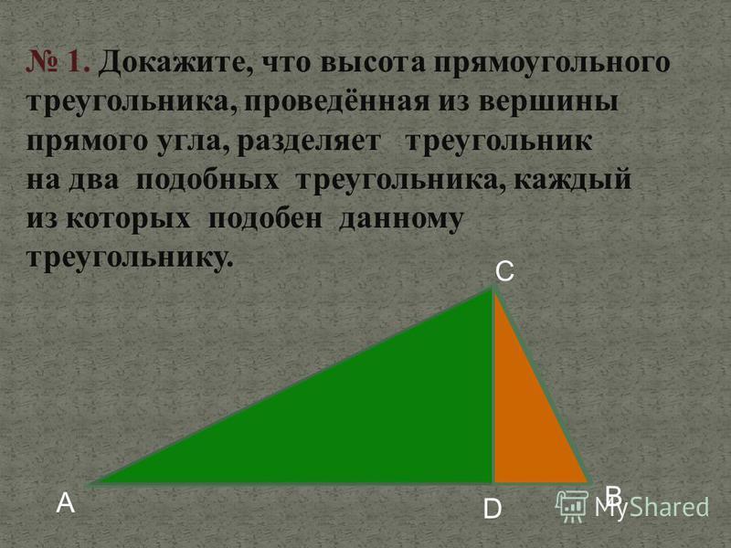 1. Докажите, что высота прямоугольного треугольника, проведённая из вершины прямого угла, разделяет треугольник на два подобных треугольника, каждый из которых подобен данному треугольнику. D А B С