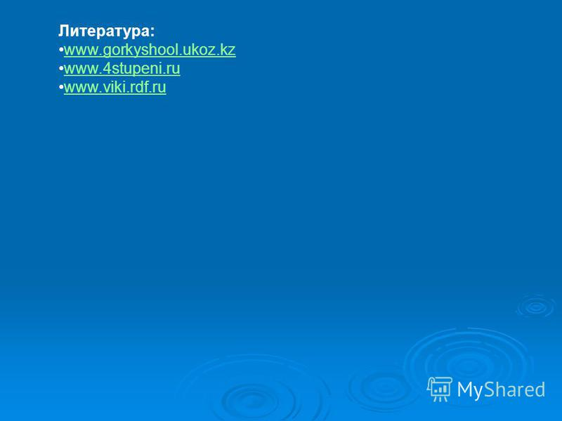 Литература: www.gorkyshool.ukoz.kz www.4stupeni.ru www.viki.rdf.ru