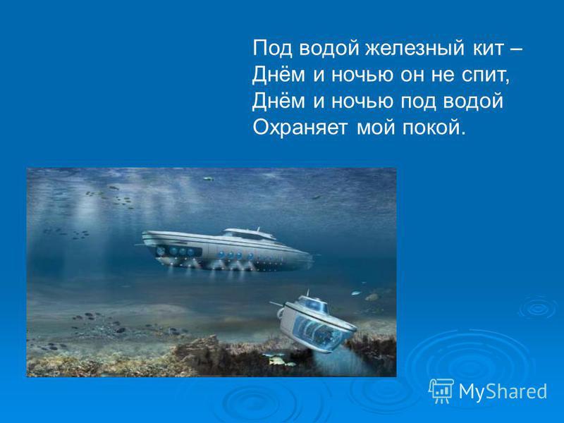 Под водой железный кит – Днём и ночью он не спит, Днём и ночью под водой Охраняет мой покой.