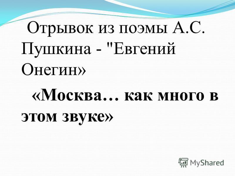 Отрывок из поэмы А.С. Пушкина - Евгений Онегин» «Москва… как много в этом звуке»