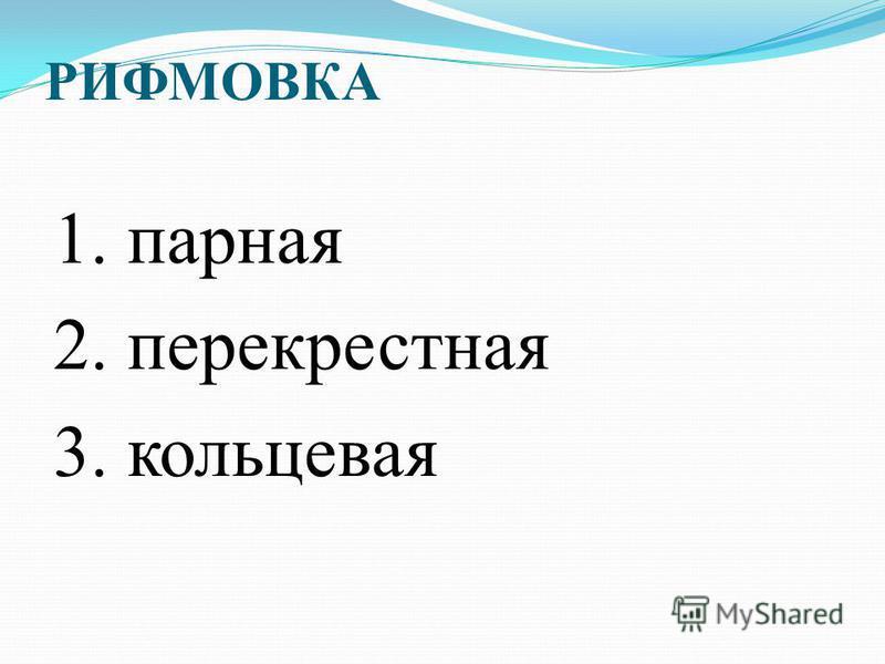 РИФМОВКА 1. парная 2. перекрестная 3. кольцевая