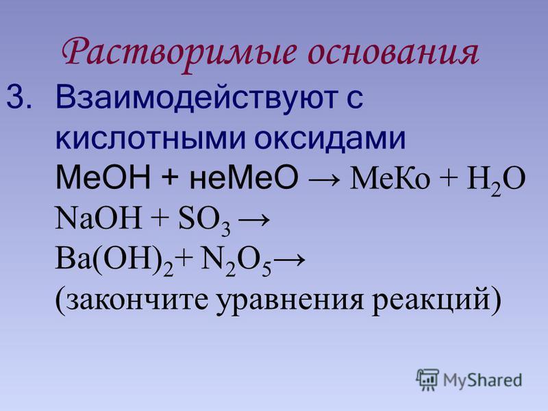 Растворимые основания 3. Взаимодействуют с кислотными оксидами МеОН + не МеО Ме Ко + Н 2 О NaOH + SO 3 Ba(OH) 2 + N 2 O 5 (закончите уравнения реакций)