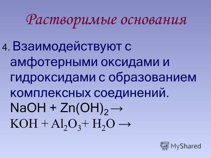 Растворимые основания 4. Взаимодействуют с амфотерными оксидами и гидроксидами с образованием комплексных соединений. NaOH + Zn(OH) 2 KOH + Al 2 O 3 + H 2 O