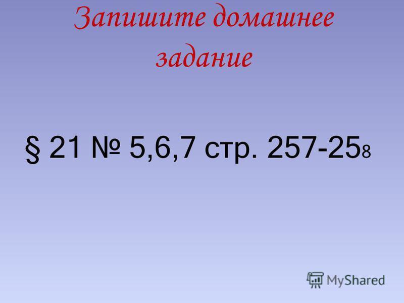Запишите домашнее задание § 21 5,6,7 стр. 257-25 8