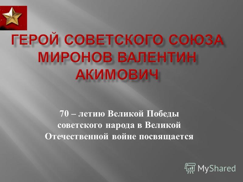 70 – летию Великой Победы советского народа в Великой Отечественной войне посвящается
