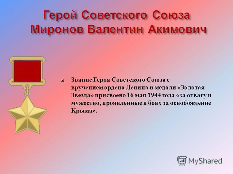 Звание Героя Советского Союза с вручением ордена Ленина и медали « Золотая Звезда » присвоено 16 мая 1944 года « за отвагу и мужество, проявленные в боях за освобождение Крыма ».