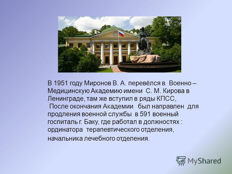 В 1951 году Миронов В. А. перевёлся в Военно – Медицинскую Академию имени С. М. Кирова в Ленинграде, там же вступил в ряды КПСС, После окончания Академии был направлен для продления военной службы в 591 военный госпиталь г. Баку, где работал в должно