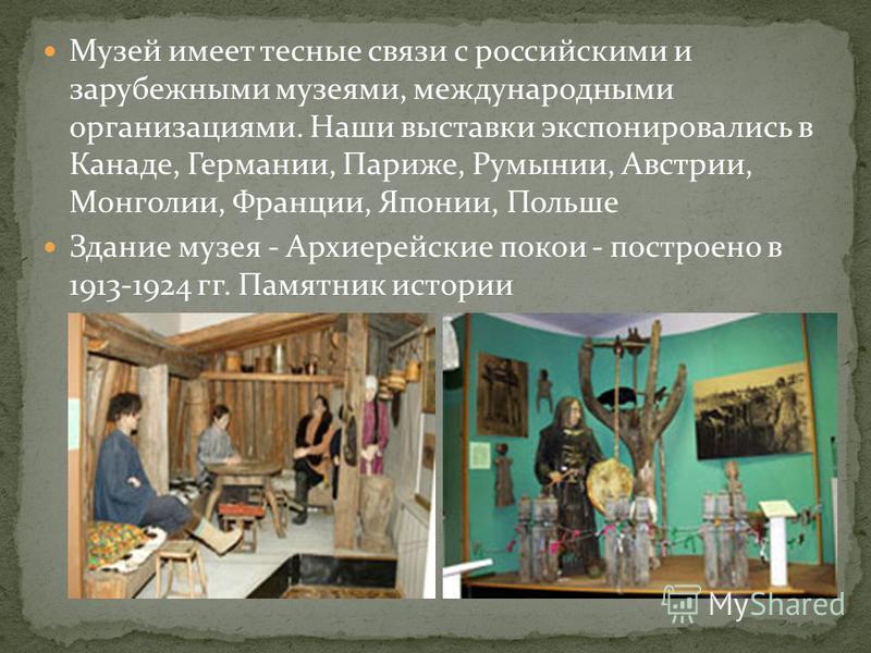 Музей имеет тесные связи с российскими и зарубежными музеями, международными организациями. Наши выставки экспонировались в Канаде, Германии, Париже, Румынии, Австрии, Монголии, Франции, Японии, Польше Здание музея - Архиерейские покои - построено в