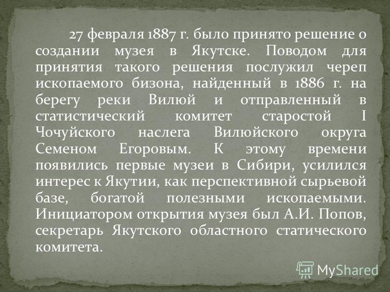 27 февраля 1887 г. было принято решение о создании музея в Якутске. Поводом для принятия такого решения послужил череп ископаемого бизона, найденный в 1886 г. на берегу реки Вилюй и отправленный в статистический комитет старостой I Чочуйского наслега