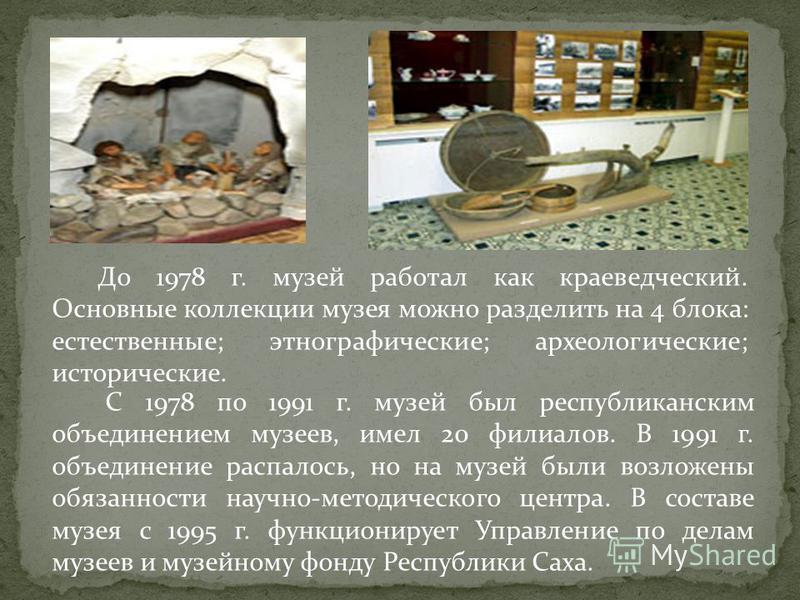 До 1978 г. музей работал как краеведческий. Основные коллекции музея можно разделить на 4 блока: естественные; этнографические; археологические; исторические. С 1978 по 1991 г. музей был республиканским объединением музеев, имел 20 филиалов. В 1991 г